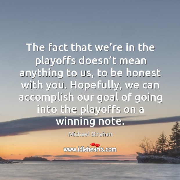 The fact that we're in the playoffs doesn't mean anything to us, to be honest with you. Michael Strahan Picture Quote
