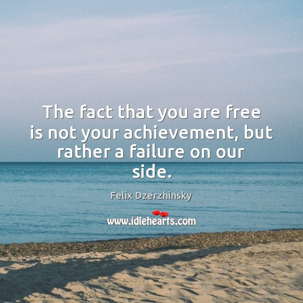 The fact that you are free is not your achievement, but rather a failure on our side. Image
