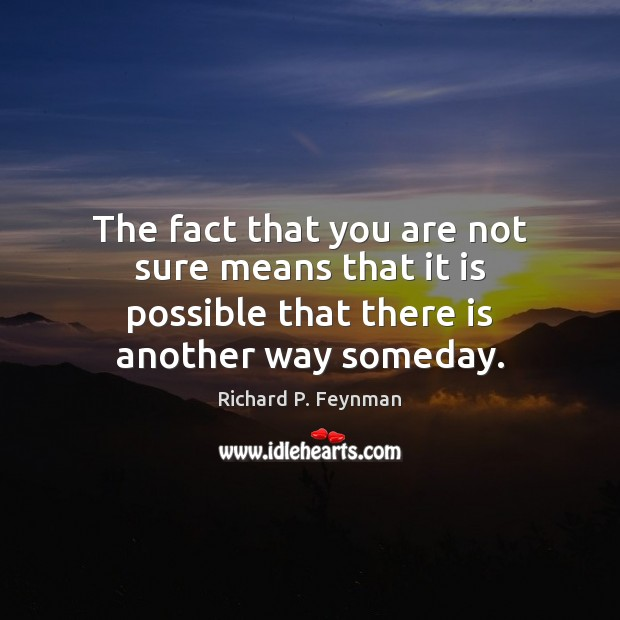 The fact that you are not sure means that it is possible Richard P. Feynman Picture Quote