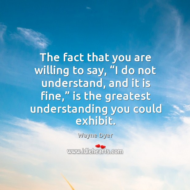 """Image, The fact that you are willing to say, """"i do not understand, and it is fine,"""" is the greatest understanding you could exhibit."""