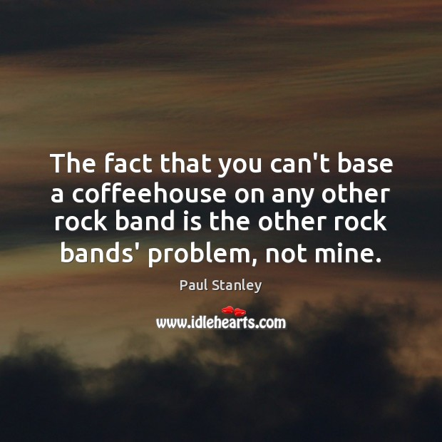 The fact that you can't base a coffeehouse on any other rock Paul Stanley Picture Quote