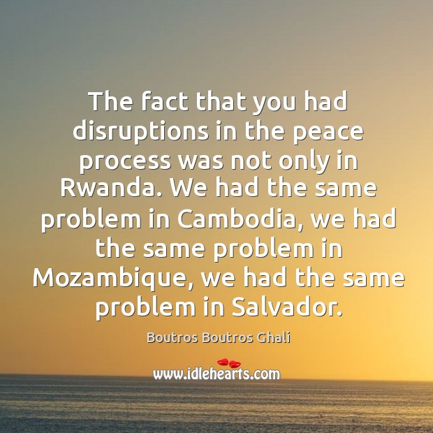 The fact that you had disruptions in the peace process was not only in rwanda. Image