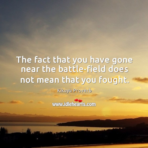 The fact that you have gone near the battle-field does not mean that you fought. Kikuyu Proverbs Image