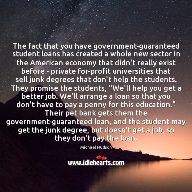 The fact that you have government-guaranteed student loans has created a whole Michael Hudson Picture Quote