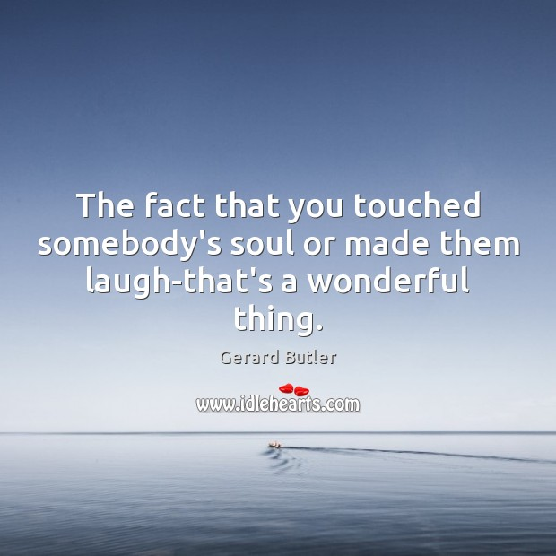 The fact that you touched somebody's soul or made them laugh-that's a wonderful thing. Image