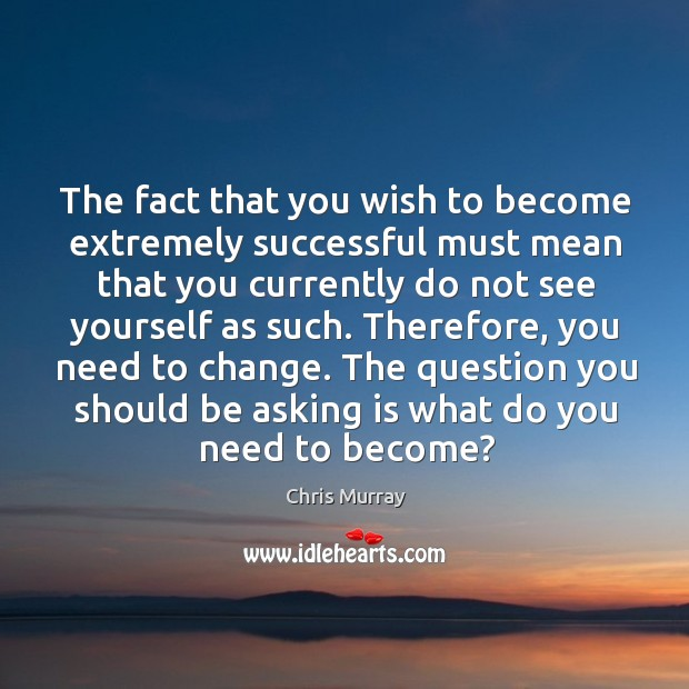 The fact that you wish to become extremely successful must mean that Image