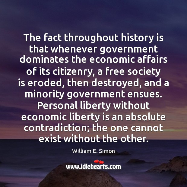 William E. Simon Picture Quote image saying: The fact throughout history is that whenever government dominates the economic affairs
