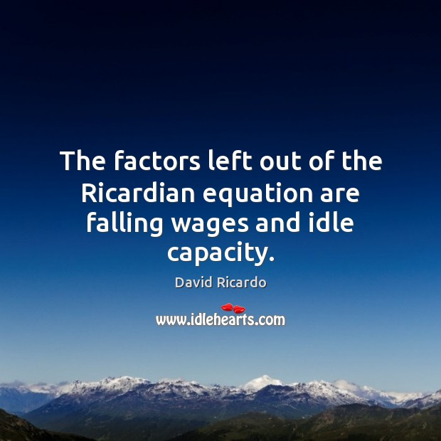 The factors left out of the Ricardian equation are falling wages and idle capacity. David Ricardo Picture Quote