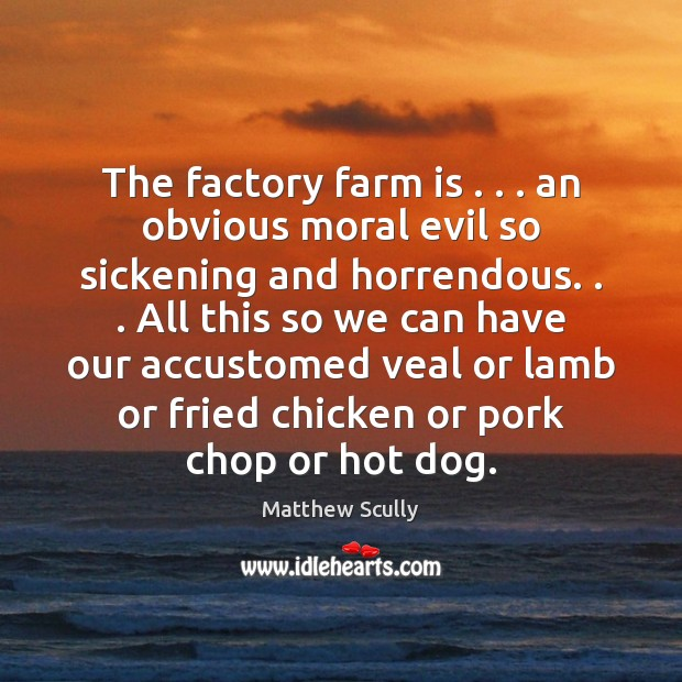 The factory farm is . . . an obvious moral evil so sickening and horrendous. . . Farm Quotes Image