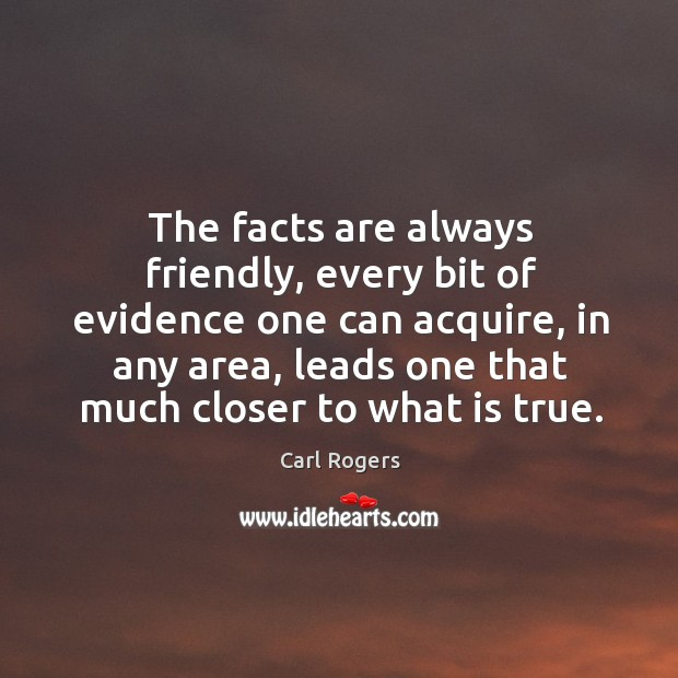 The facts are always friendly, every bit of evidence one can acquire, in any area Carl Rogers Picture Quote