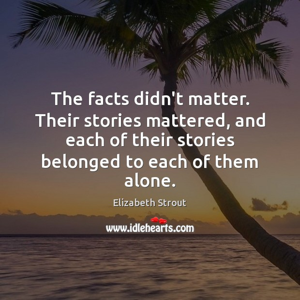 The facts didn't matter. Their stories mattered, and each of their stories Elizabeth Strout Picture Quote