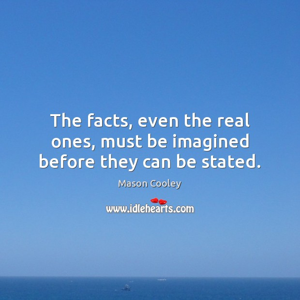 The facts, even the real ones, must be imagined before they can be stated. Image
