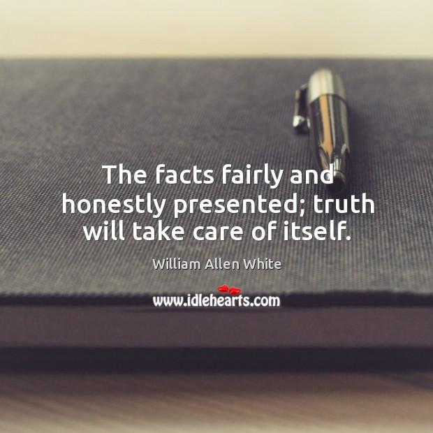 The facts fairly and honestly presented; truth will take care of itself. Image