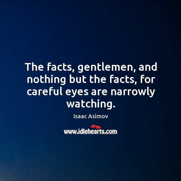 Image, The facts, gentlemen, and nothing but the facts, for careful eyes are narrowly watching.
