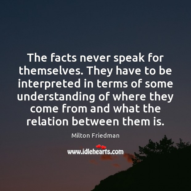 The facts never speak for themselves. They have to be interpreted in Milton Friedman Picture Quote
