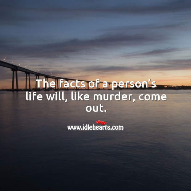 The facts of a person's life will, like murder, come out. Image