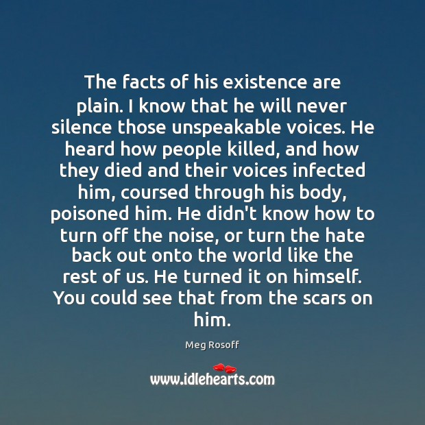 The facts of his existence are plain. I know that he will Meg Rosoff Picture Quote