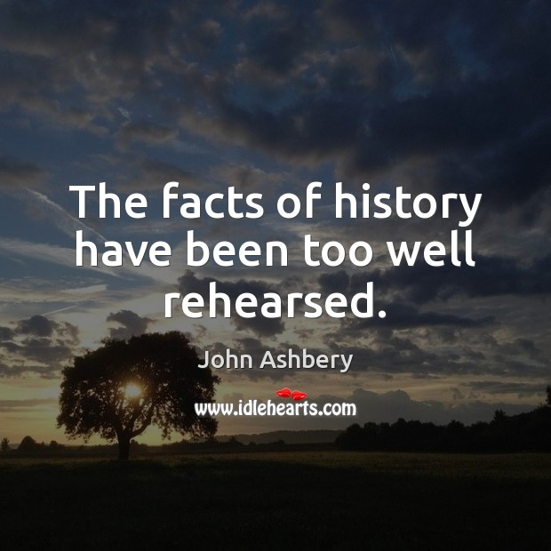 The facts of history have been too well rehearsed. John Ashbery Picture Quote
