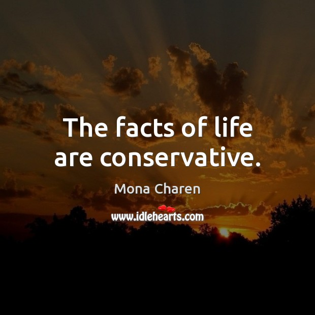 The facts of life are conservative. Mona Charen Picture Quote