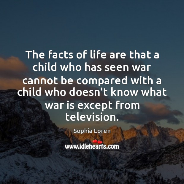 The facts of life are that a child who has seen war Sophia Loren Picture Quote