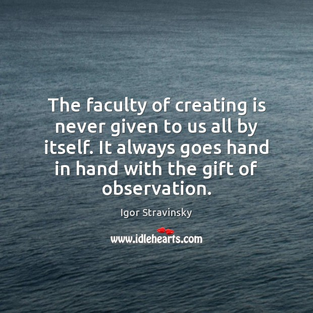 The faculty of creating is never given to us all by itself. Igor Stravinsky Picture Quote