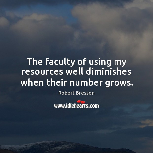 The faculty of using my resources well diminishes when their number grows. Robert Bresson Picture Quote
