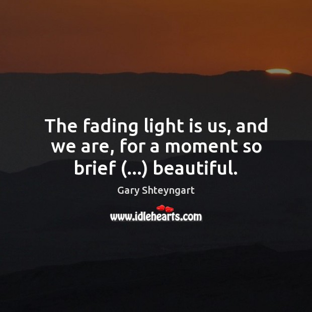 The fading light is us, and we are, for a moment so brief (…) beautiful. Gary Shteyngart Picture Quote