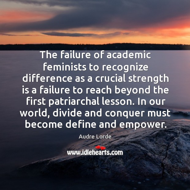 The failure of academic feminists to recognize difference as a crucial strength is a failure Audre Lorde Picture Quote