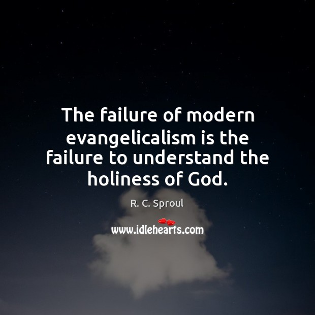 The failure of modern evangelicalism is the failure to understand the holiness of God. R. C. Sproul Picture Quote