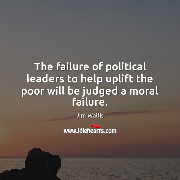 The failure of political leaders to help uplift the poor will be judged a moral failure. Image
