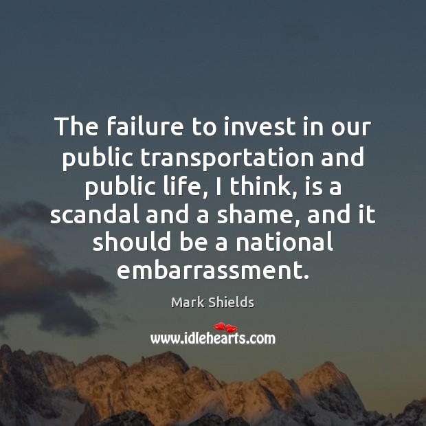 The failure to invest in our public transportation and public life, I Mark Shields Picture Quote