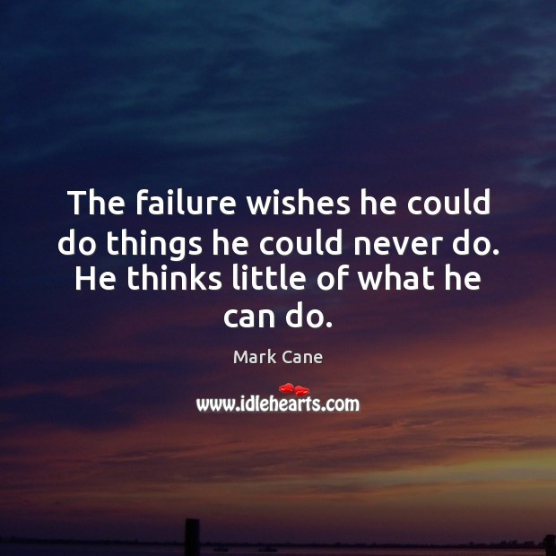The failure wishes he could do things he could never do. He Mark Cane Picture Quote