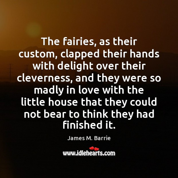 The fairies, as their custom, clapped their hands with delight over their James M. Barrie Picture Quote