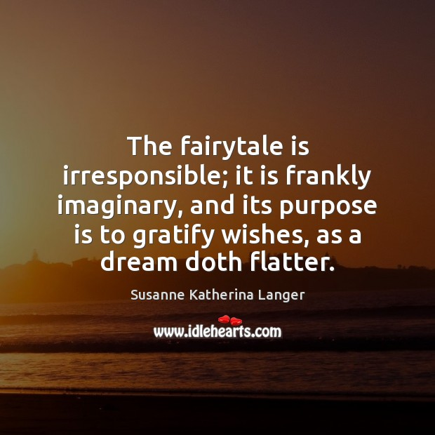 The fairytale is irresponsible; it is frankly imaginary, and its purpose is Susanne Katherina Langer Picture Quote