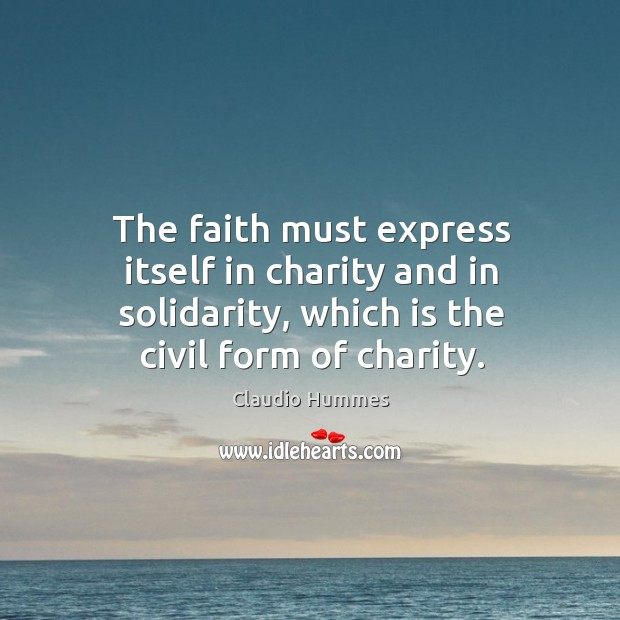The faith must express itself in charity and in solidarity, which is the civil form of charity. Claudio Hummes Picture Quote