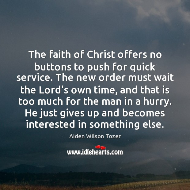 The faith of Christ offers no buttons to push for quick service. Image