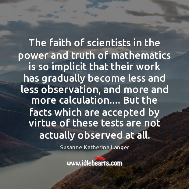 The faith of scientists in the power and truth of mathematics is Susanne Katherina Langer Picture Quote