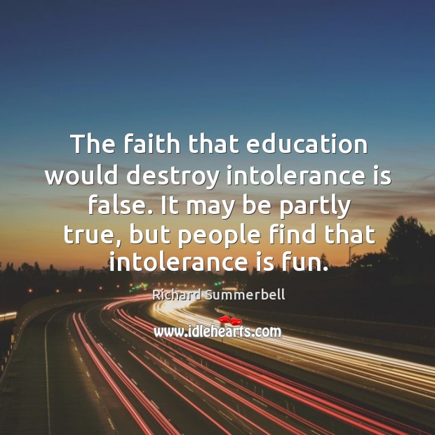 The faith that education would destroy intolerance is false. It may be Image