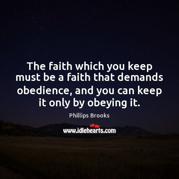 The faith which you keep must be a faith that demands obedience, Phillips Brooks Picture Quote