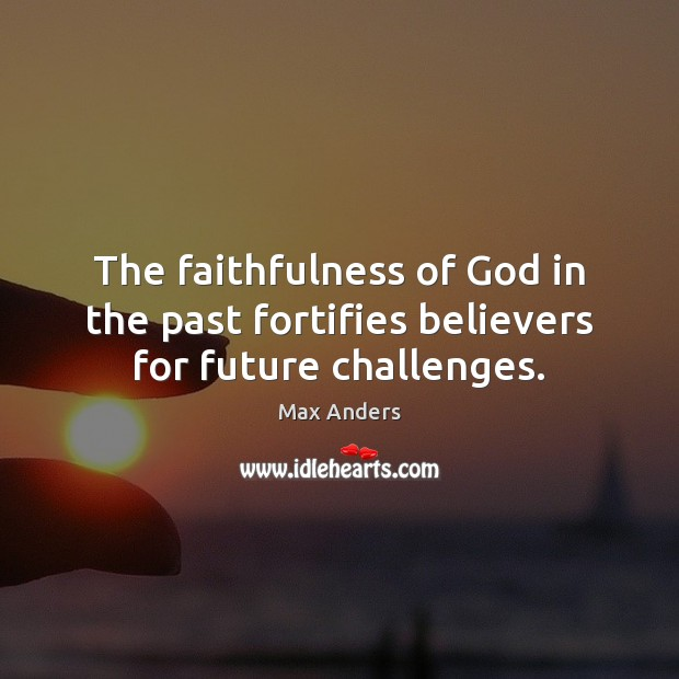 The faithfulness of God in the past fortifies believers for future challenges. Max Anders Picture Quote