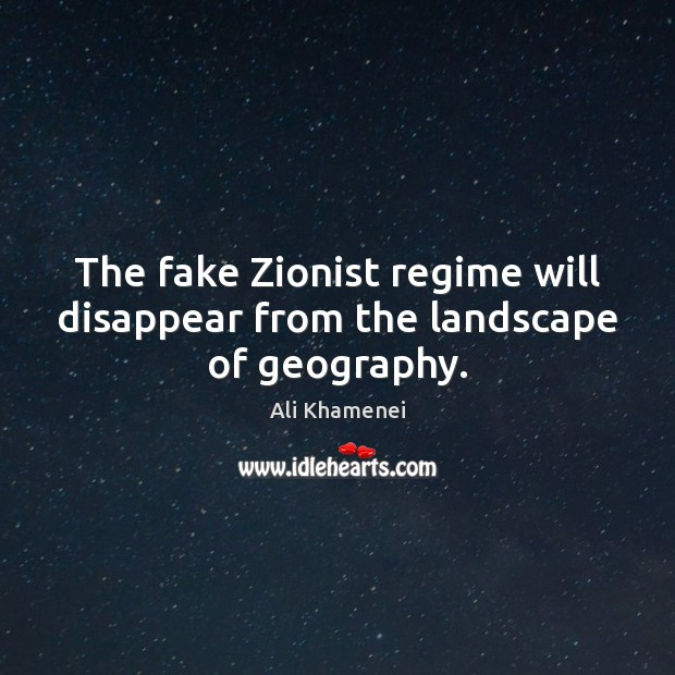The fake Zionist regime will disappear from the landscape of geography. Ali Khamenei Picture Quote