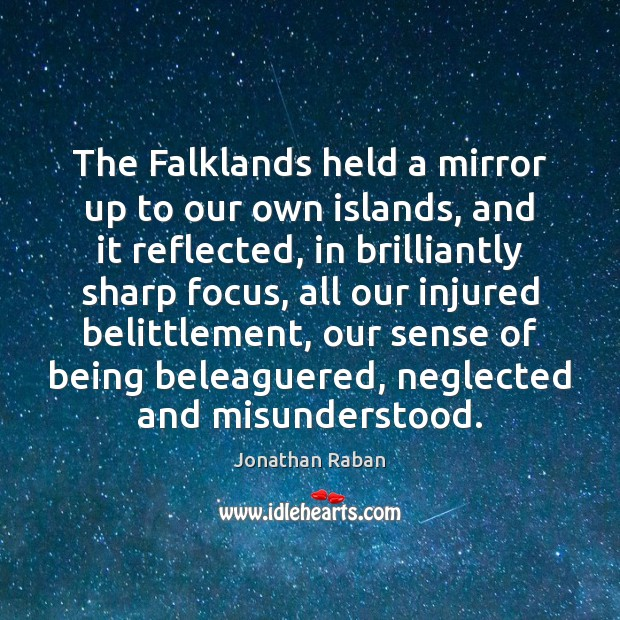 The Falklands held a mirror up to our own islands, and it Jonathan Raban Picture Quote