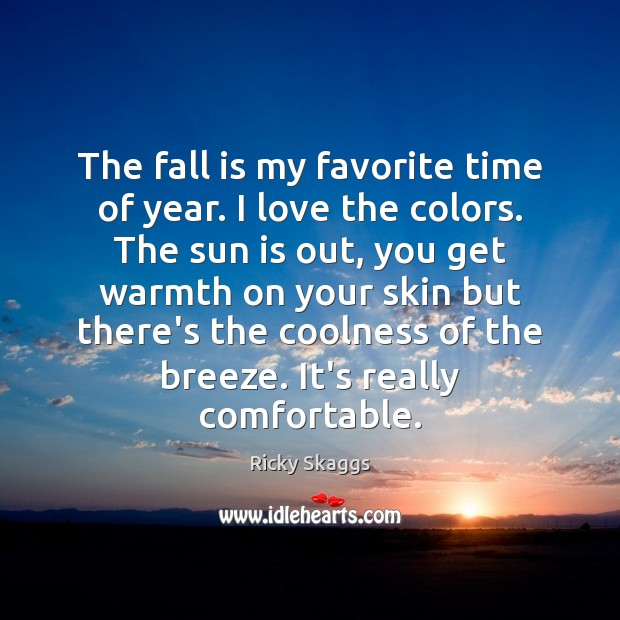 The fall is my favorite time of year. I love the colors. Ricky Skaggs Picture Quote