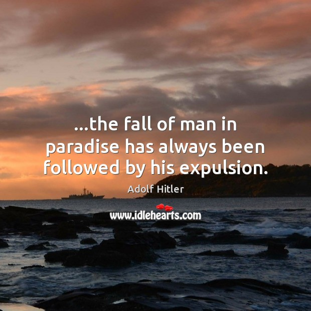 …the fall of man in paradise has always been followed by his expulsion. Adolf Hitler Picture Quote