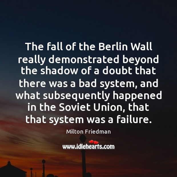 The fall of the Berlin Wall really demonstrated beyond the shadow of Image