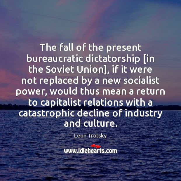 The fall of the present bureaucratic dictatorship [in the Soviet Union], if Leon Trotsky Picture Quote