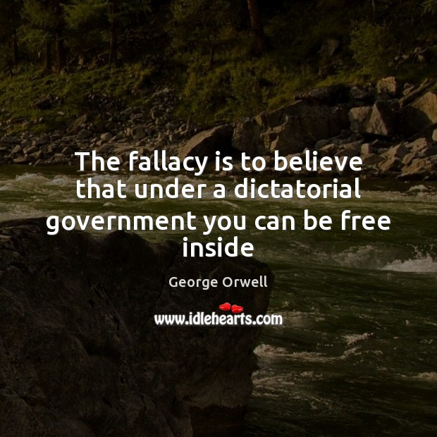 The fallacy is to believe that under a dictatorial government you can be free inside Image