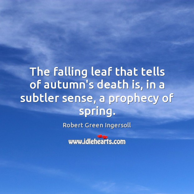 The falling leaf that tells of autumn's death is, in a subtler Image