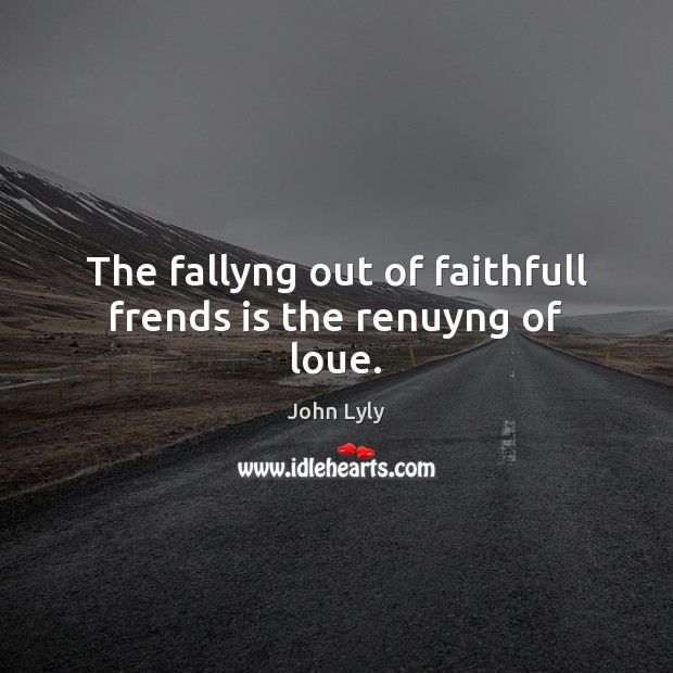 The fallyng out of faithfull frends is the renuyng of loue. John Lyly Picture Quote