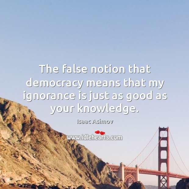 The false notion that democracy means that my ignorance is just as good as your knowledge. Image